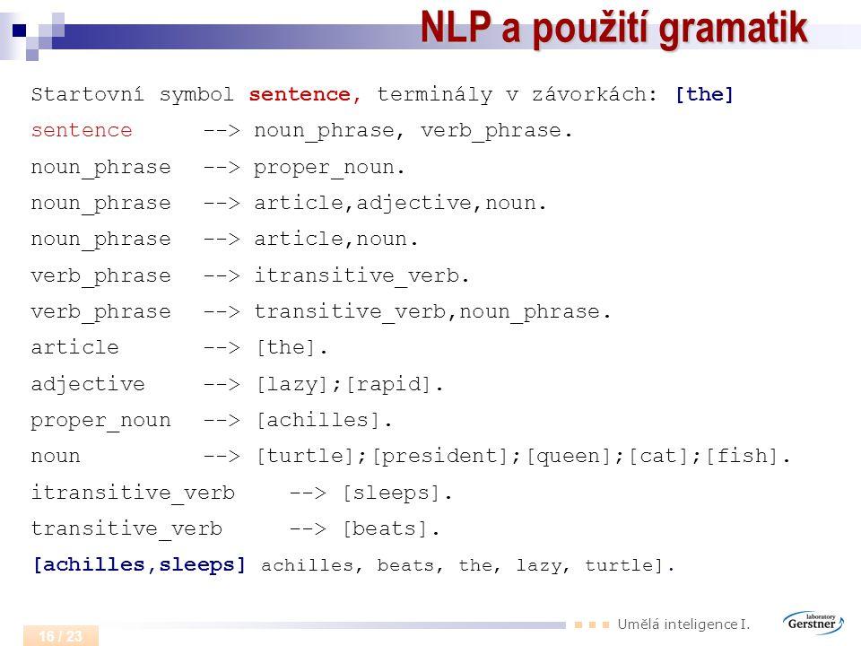NLP a použití gramatik Startovní symbol sentence, terminály v závorkách: [the] sentence --> noun_phrase, verb_phrase.